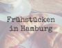 Frühstücken in Hamburg aber wo?